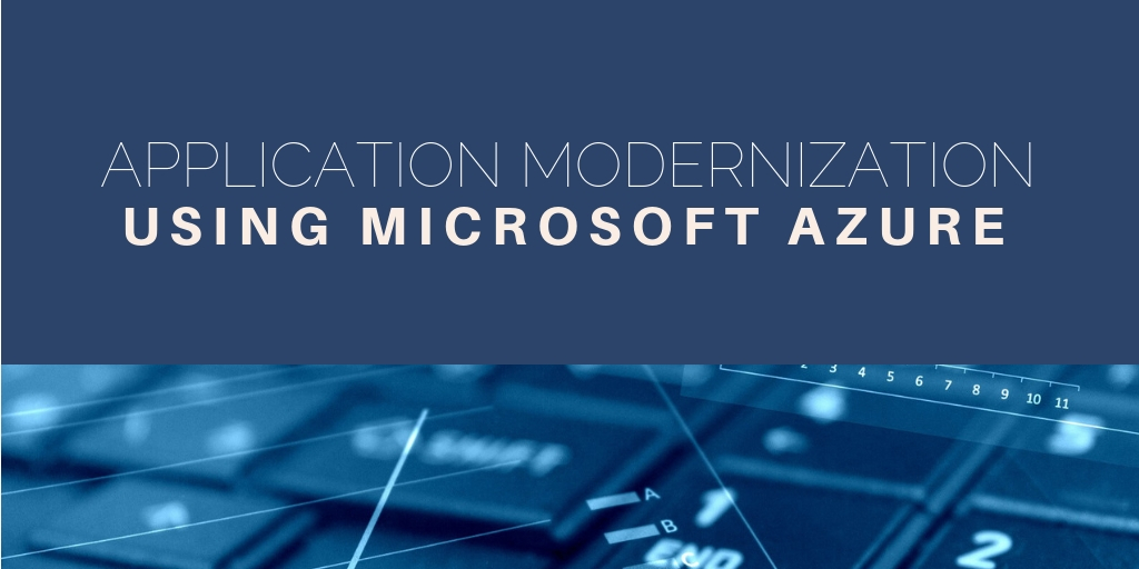 Application Modernization Using Microsoft Azure - Top 4 reasons why you can't ignore it