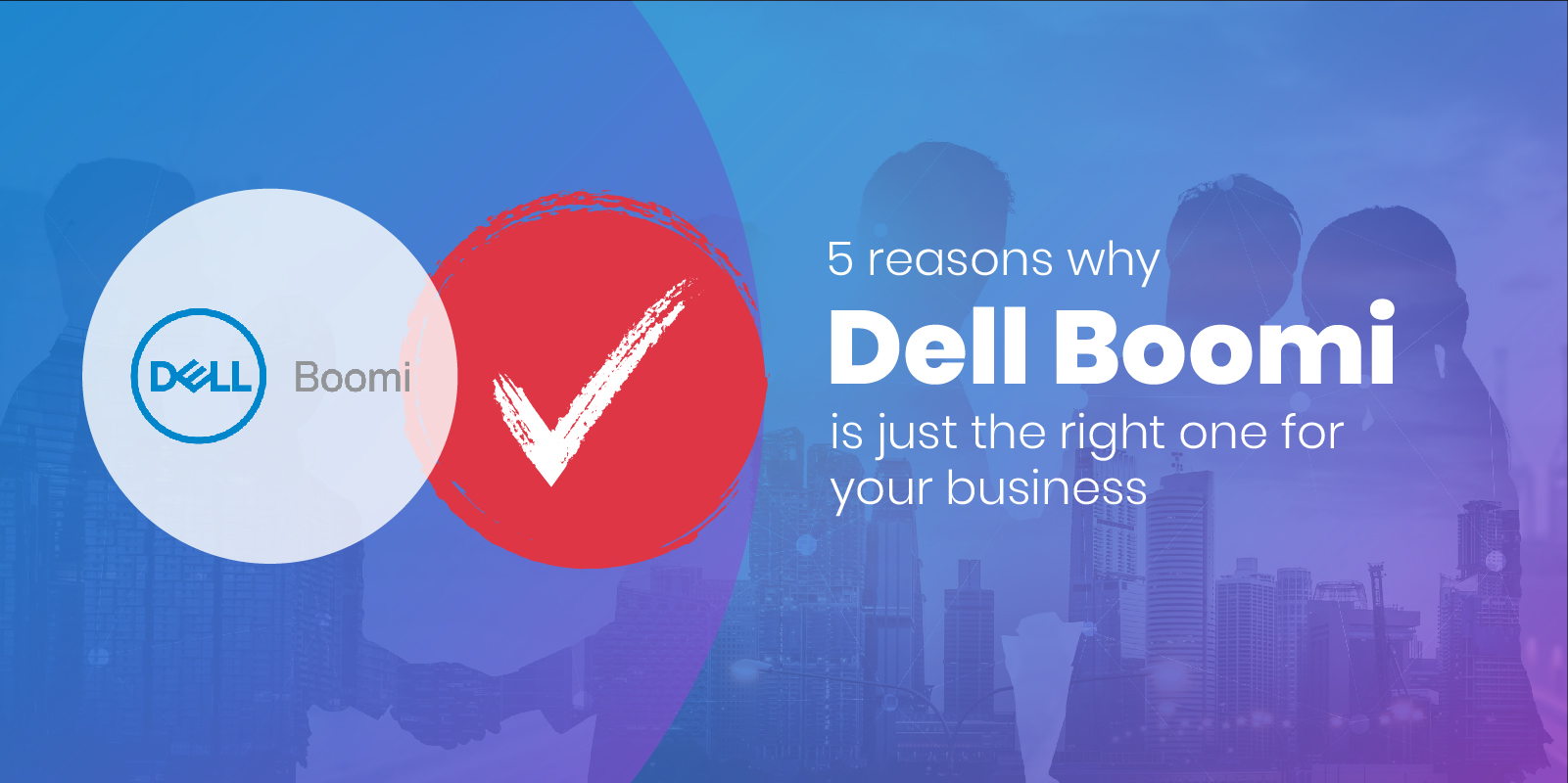 Top 5 most significant reasons why you should consider using Dell Boomi for your business.