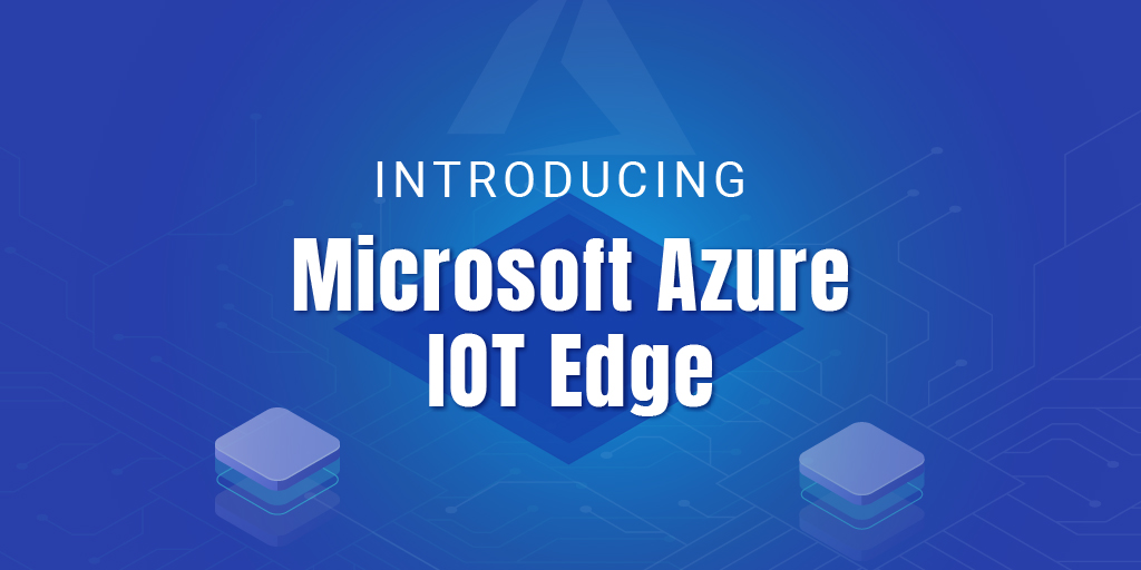 What is Microsoft Azure IoT Edge? - Modules and features of Azure IoT Edge